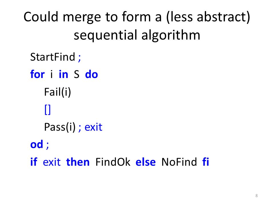 FindOk StartFind Pass(p,i) FindOk some i:S[p] Alternatively refine to parallel model Partition S so that search is farmed out to multiple processors p ∈ P This is a simple refinement step in Event-B some p:P 9