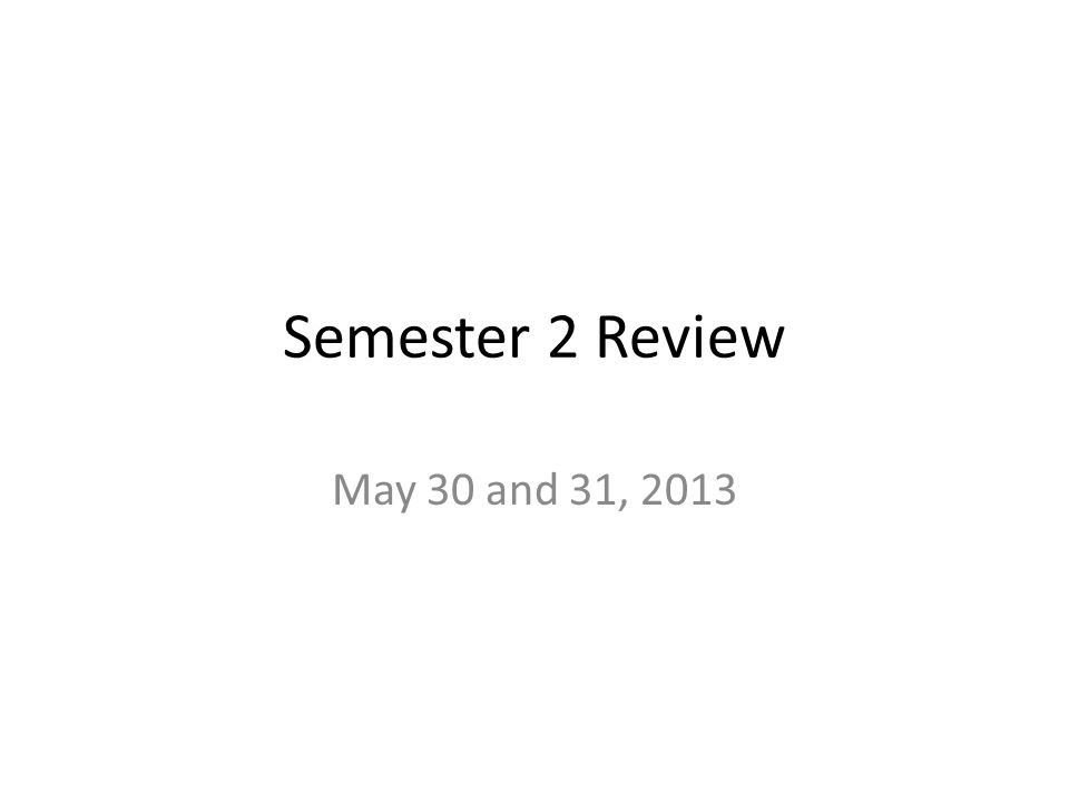 Semester 2 Review May 30 and 31, 2013