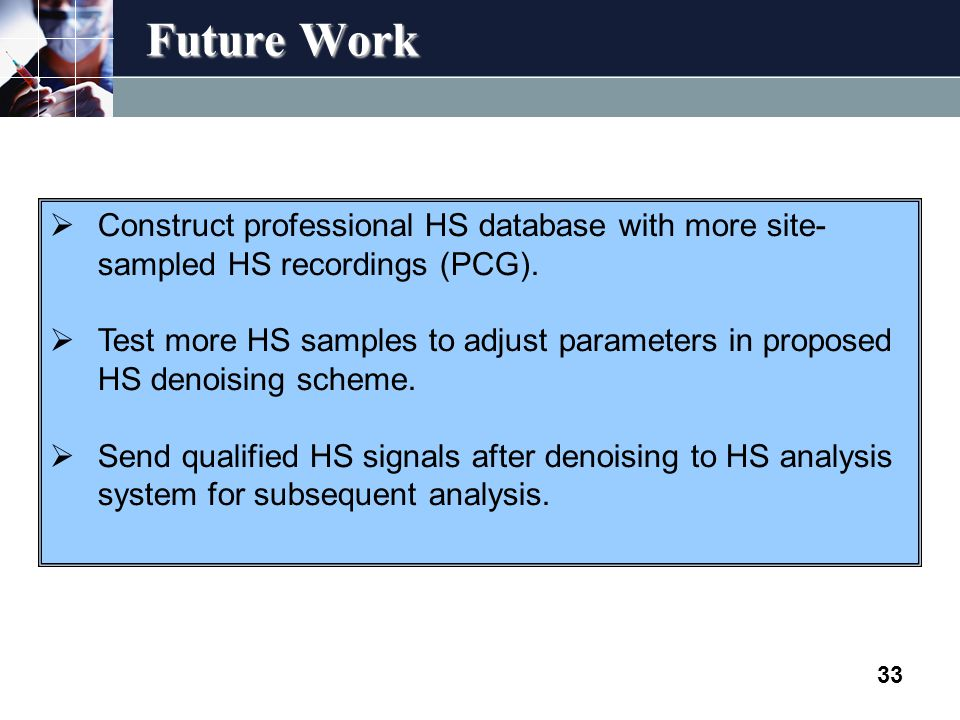 Future Work 33  Construct professional HS database with more site- sampled HS recordings (PCG).