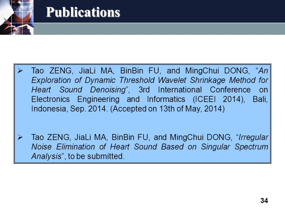 Publications 34  Tao ZENG, JiaLi MA, BinBin FU, and MingChui DONG, An Exploration of Dynamic Threshold Wavelet Shrinkage Method for Heart Sound Denoising , 3rd International Conference on Electronics Engineering and Informatics (ICEEI 2014), Bali, Indonesia, Sep.