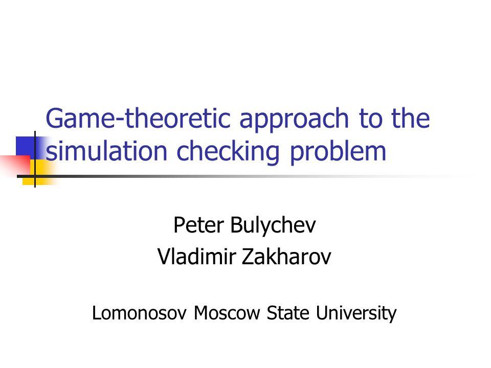 Game-theoretic approach to the simulation checking problem Peter Bulychev Vladimir Zakharov Lomonosov Moscow State University