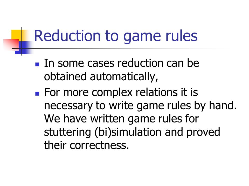 Reduction to game rules In some cases reduction can be obtained automatically, For more complex relations it is necessary to write game rules by hand.