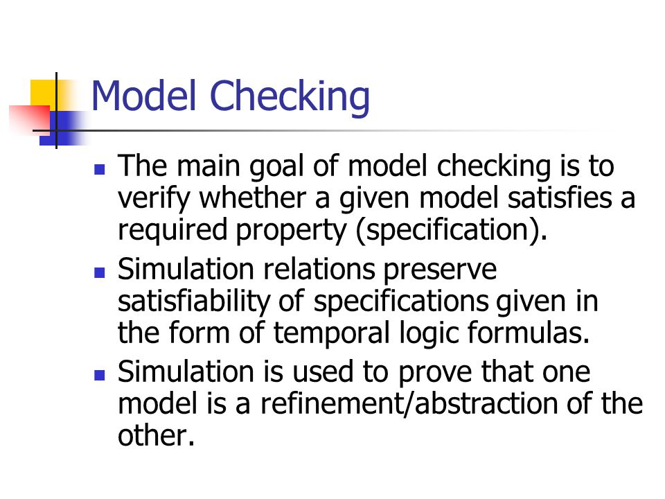 Model Checking The main goal of model checking is to verify whether a given model satisfies a required property (specification).