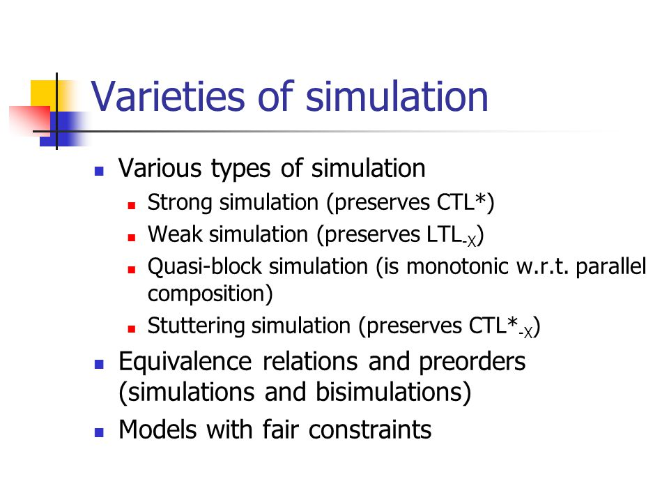 Varieties of simulation Various types of simulation Strong simulation (preserves CTL*) Weak simulation (preserves LTL -X ) Quasi-block simulation (is monotonic w.r.t.