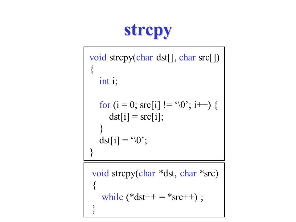 strcpy void strcpy(char *dst, char *src) { while (*dst++ = *src++) ; } void strcpy(char dst[], char src[]) { int i; for (i = 0; src[i] != '\0'; i++) { dst[i] = src[i]; } dst[i] = '\0'; }