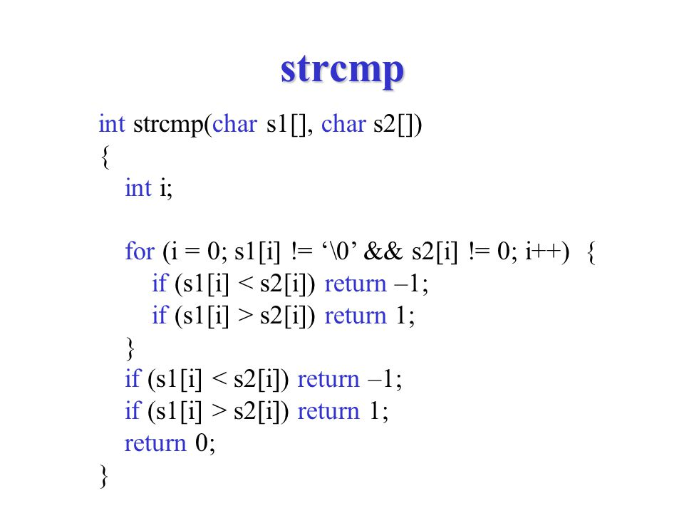 strcmp int strcmp(char s1[], char s2[]) { int i; for (i = 0; s1[i] != '\0' && s2[i] != 0; i++) { if (s1[i] < s2[i]) return –1; if (s1[i] > s2[i]) retu