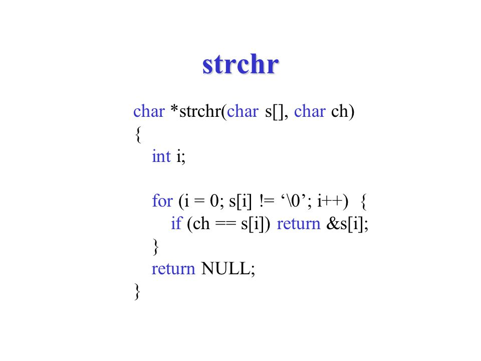 strchr char *strchr(char s[], char ch) { int i; for (i = 0; s[i] != '\0'; i++) { if (ch == s[i]) return &s[i]; } return NULL; }