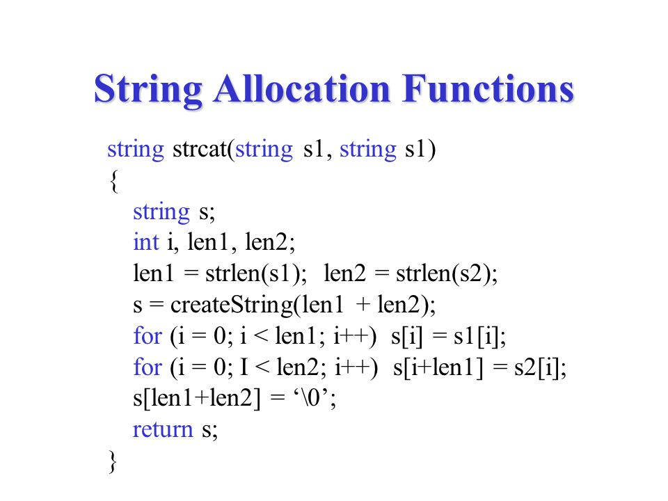 String Allocation Functions string strcat(string s1, string s1) { string s; int i, len1, len2; len1 = strlen(s1); len2 = strlen(s2); s = createString(len1 + len2); for (i = 0; i < len1; i++) s[i] = s1[i]; for (i = 0; I < len2; i++) s[i+len1] = s2[i]; s[len1+len2] = '\0'; return s; }