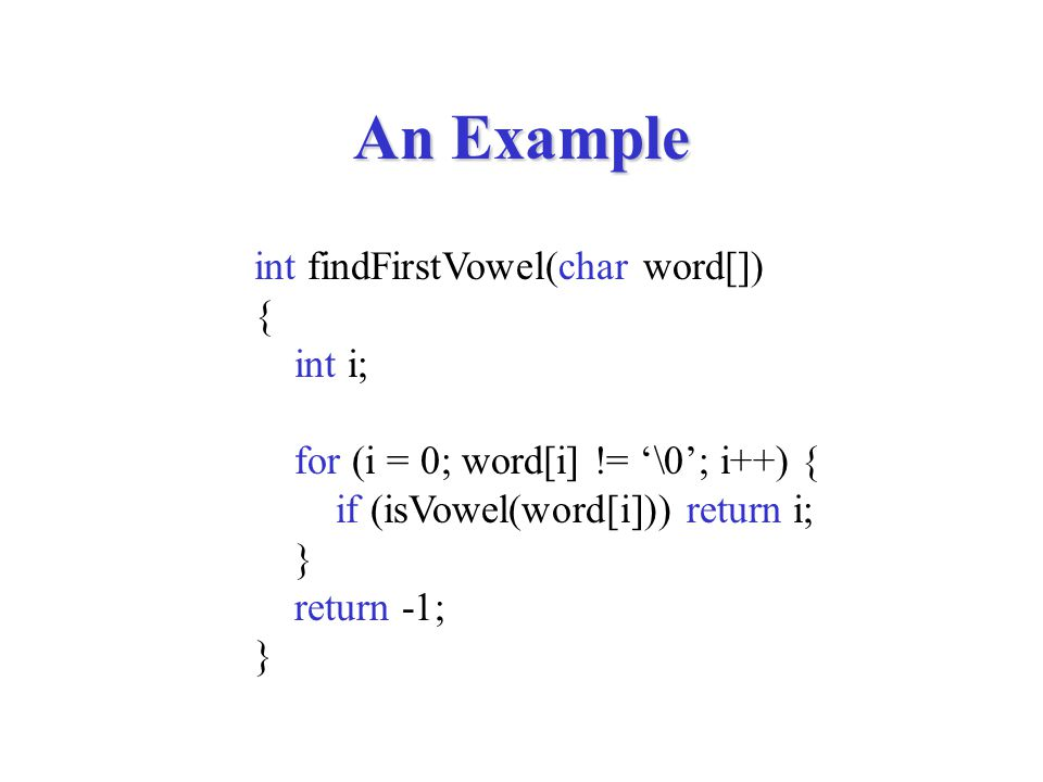 An Example int findFirstVowel(char word[]) { int i; for (i = 0; word[i] != '\0'; i++) { if (isVowel(word[i])) return i; } return -1; }