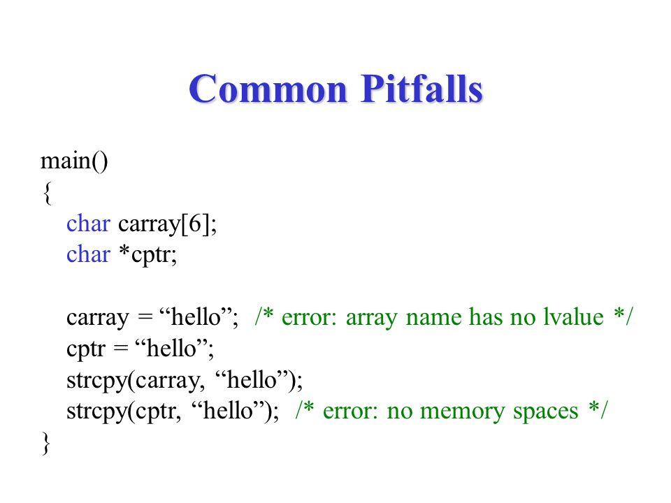 Common Pitfalls main() { char carray[6]; char *cptr; carray = hello ; /* error: array name has no lvalue */ cptr = hello ; strcpy(carray, hello ); strcpy(cptr, hello ); /* error: no memory spaces */ }