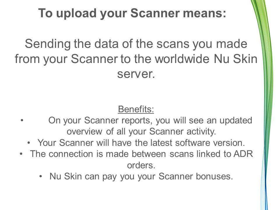 To upload your Scanner means: Sending the data of the scans you made from your Scanner to the worldwide Nu Skin server. Benefits: On your Scanner repo