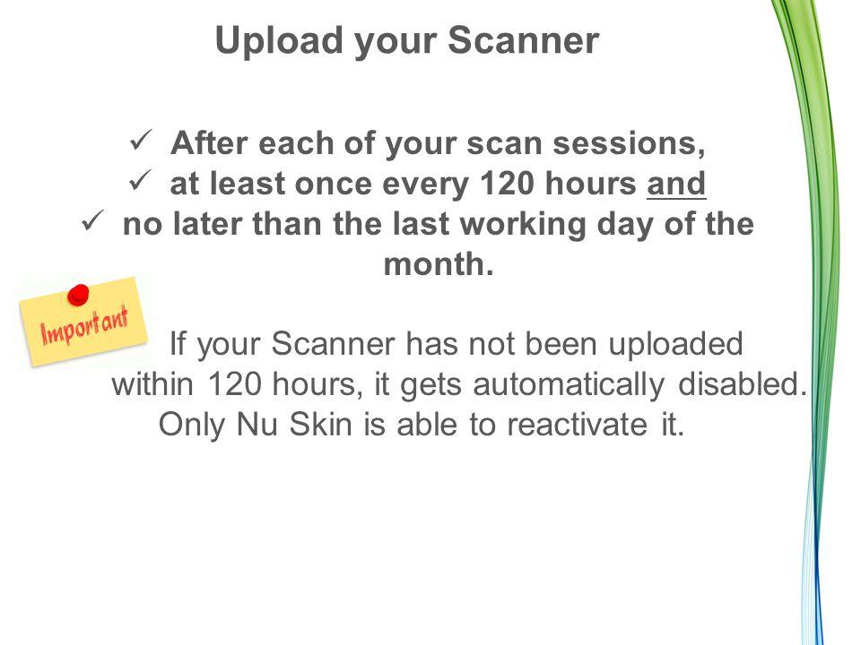 Upload your Scanner After each of your scan sessions, at least once every 120 hours and no later than the last working day of the month. If your Scann
