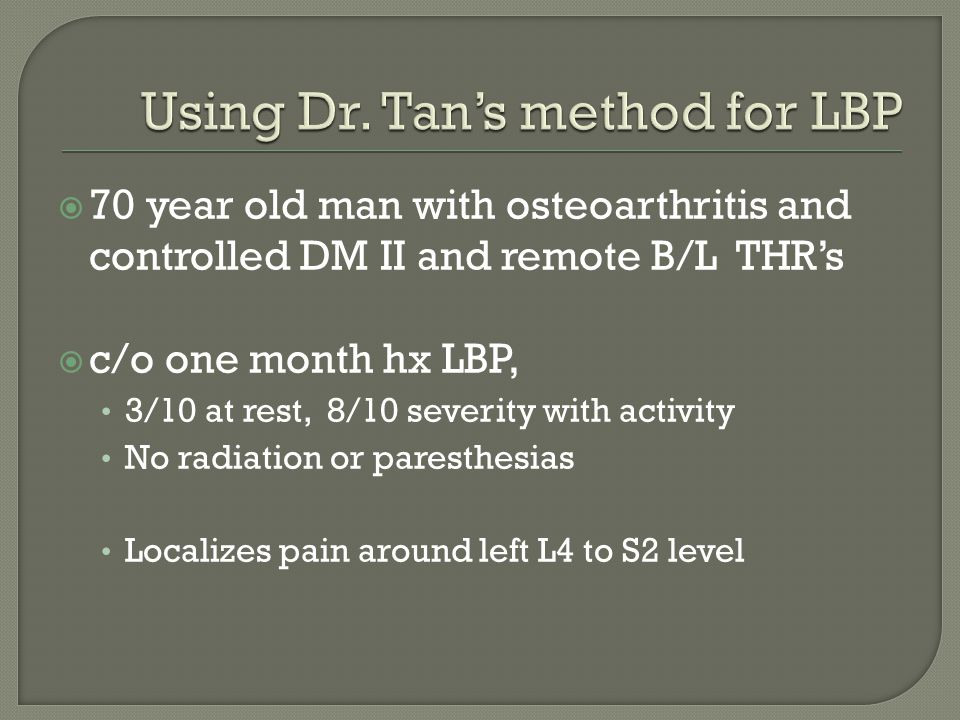  70 year old man with osteoarthritis and controlled DM II and remote B/L THR's  c/o one month hx LBP, 3/10 at rest, 8/10 severity with activity No r