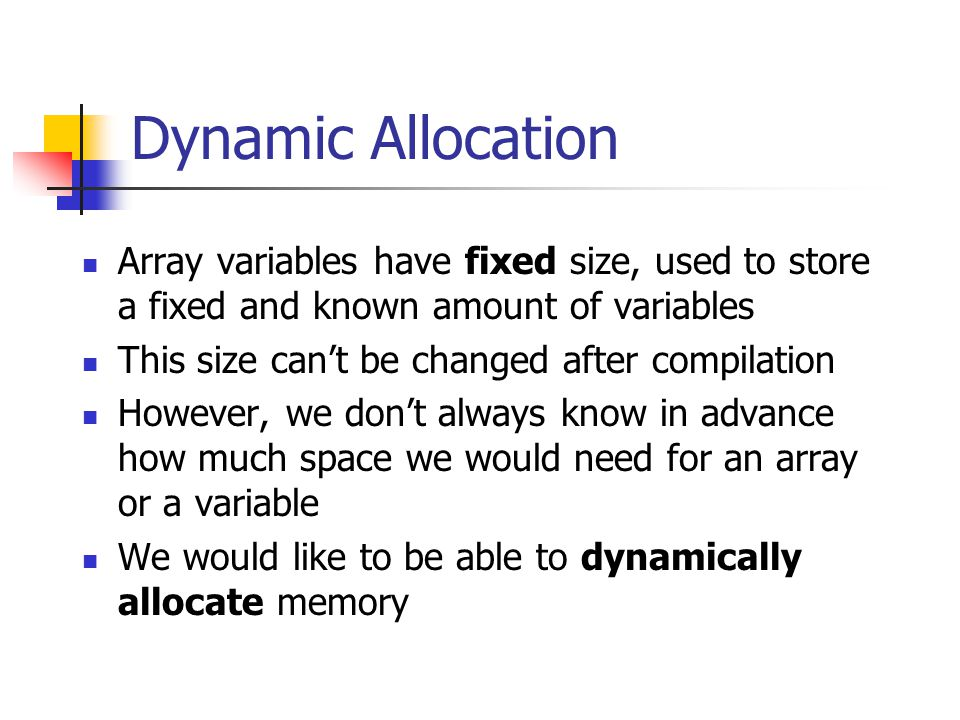 Dynamic Allocation Array variables have fixed size, used to store a fixed and known amount of variables This size can't be changed after compilation H