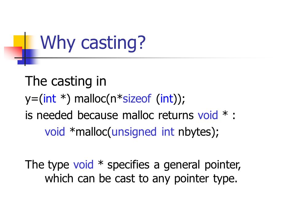 Why casting? The casting in y=(int *) malloc(n*sizeof (int)); is needed because malloc returns void * : void *malloc(unsigned int nbytes); The type vo
