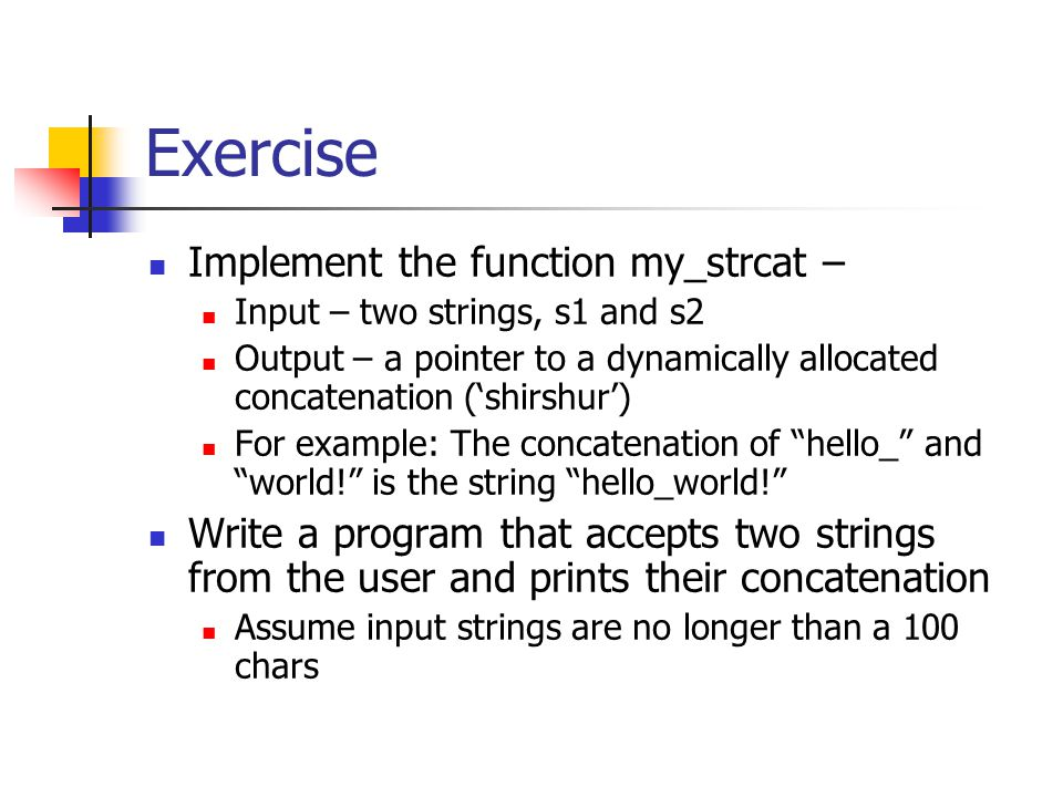 Exercise Implement the function my_strcat – Input – two strings, s1 and s2 Output – a pointer to a dynamically allocated concatenation ('shirshur') Fo