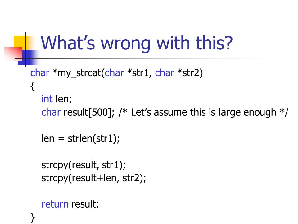 What's wrong with this? char *my_strcat(char *str1, char *str2) { int len; char result[500]; /* Let's assume this is large enough */ len = strlen(str1