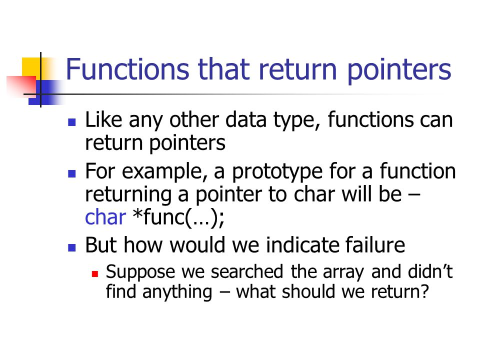 Functions that return pointers Like any other data type, functions can return pointers For example, a prototype for a function returning a pointer to