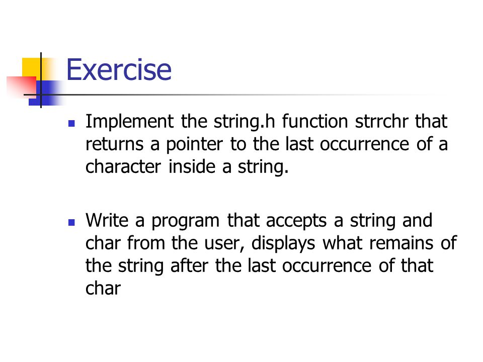 Exercise Implement the string.h function strrchr that returns a pointer to the last occurrence of a character inside a string. Write a program that ac