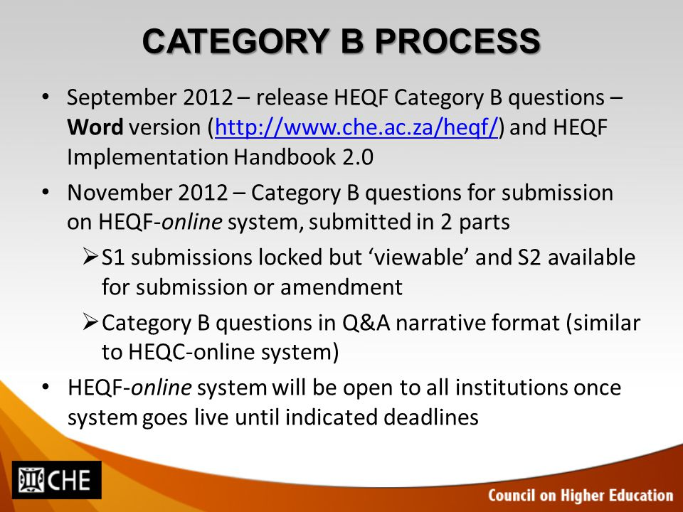 CATEGORY B PROCESS September 2012 – release HEQF Category B questions – Word version (http://www.che.ac.za/heqf/) and HEQF Implementation Handbook 2.0http://www.che.ac.za/heqf/ November 2012 – Category B questions for submission on HEQF-online system, submitted in 2 parts  S1 submissions locked but 'viewable' and S2 available for submission or amendment  Category B questions in Q&A narrative format (similar to HEQC-online system) HEQF-online system will be open to all institutions once system goes live until indicated deadlines