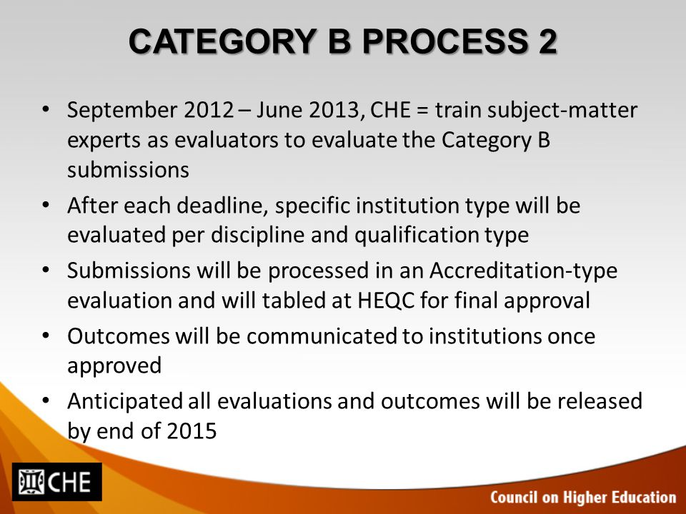 CATEGORY B PROCESS 2 September 2012 – June 2013, CHE = train subject-matter experts as evaluators to evaluate the Category B submissions After each deadline, specific institution type will be evaluated per discipline and qualification type Submissions will be processed in an Accreditation-type evaluation and will tabled at HEQC for final approval Outcomes will be communicated to institutions once approved Anticipated all evaluations and outcomes will be released by end of 2015