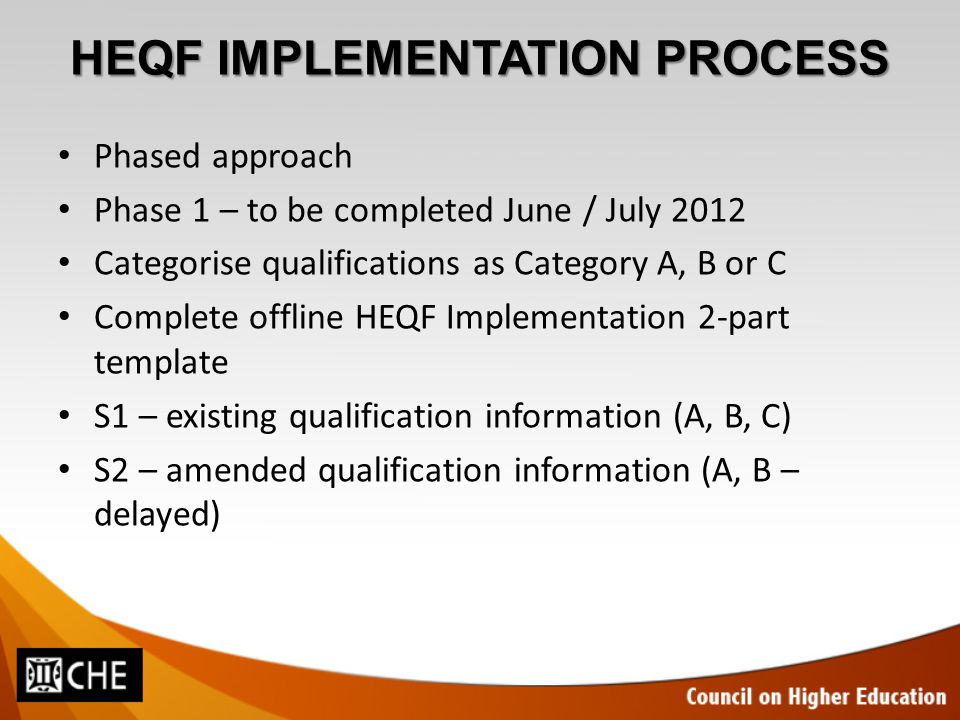 HEQF IMPLEMENTATION PROCESS Phased approach Phase 1 – to be completed June / July 2012 Categorise qualifications as Category A, B or C Complete offlin