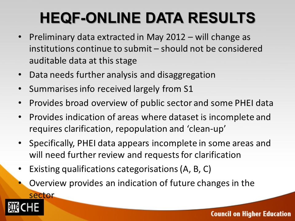HEQF-ONLINE DATA RESULTS Preliminary data extracted in May 2012 – will change as institutions continue to submit – should not be considered auditable data at this stage Data needs further analysis and disaggregation Summarises info received largely from S1 Provides broad overview of public sector and some PHEI data Provides indication of areas where dataset is incomplete and requires clarification, repopulation and 'clean-up' Specifically, PHEI data appears incomplete in some areas and will need further review and requests for clarification Existing qualifications categorisations (A, B, C) Overview provides an indication of future changes in the sector