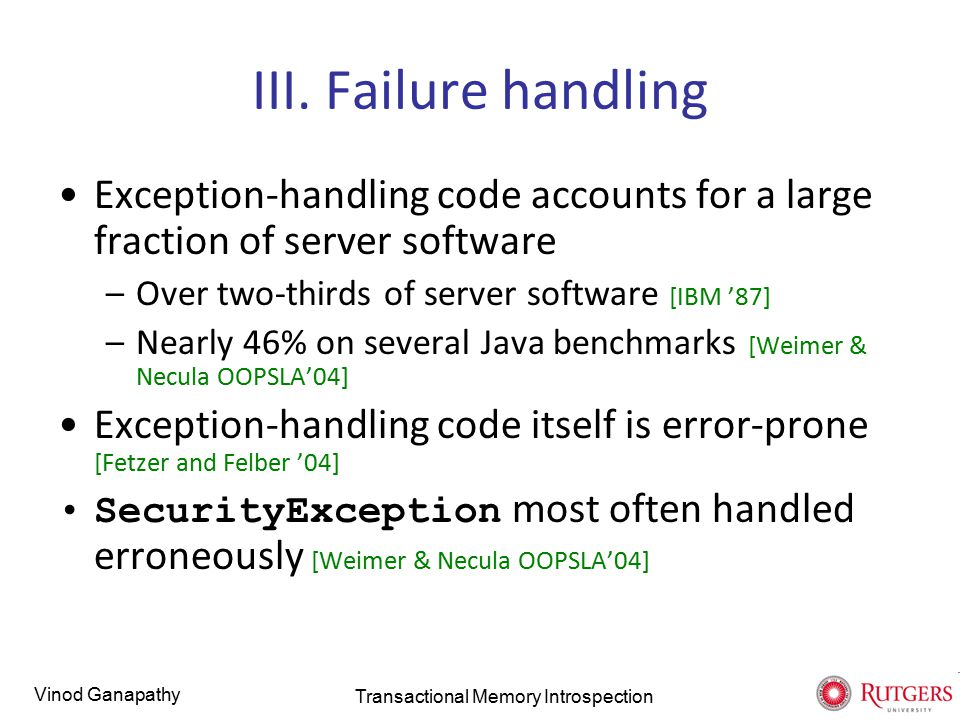 Vinod Ganapathy III. Failure handling Exception-handling code accounts for a large fraction of server software –Over two-thirds of server software [IB
