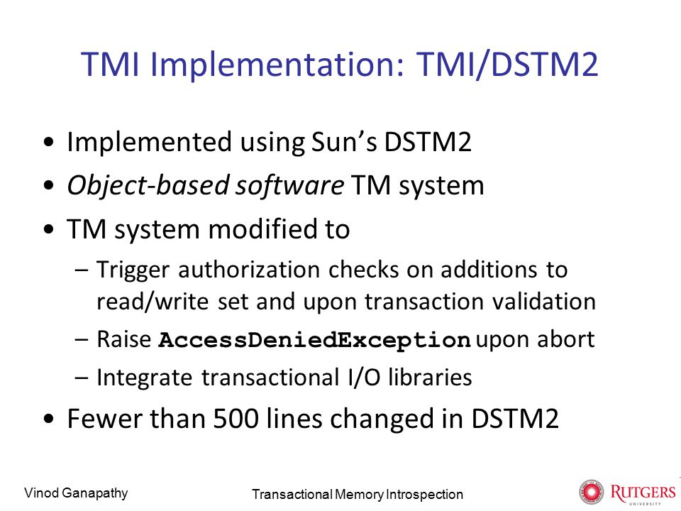 Vinod Ganapathy TMI Implementation: TMI/DSTM2 Implemented using Sun's DSTM2 Object-based software TM system TM system modified to –Trigger authorization checks on additions to read/write set and upon transaction validation –Raise AccessDeniedException upon abort –Integrate transactional I/O libraries Fewer than 500 lines changed in DSTM2 Transactional Memory Introspection