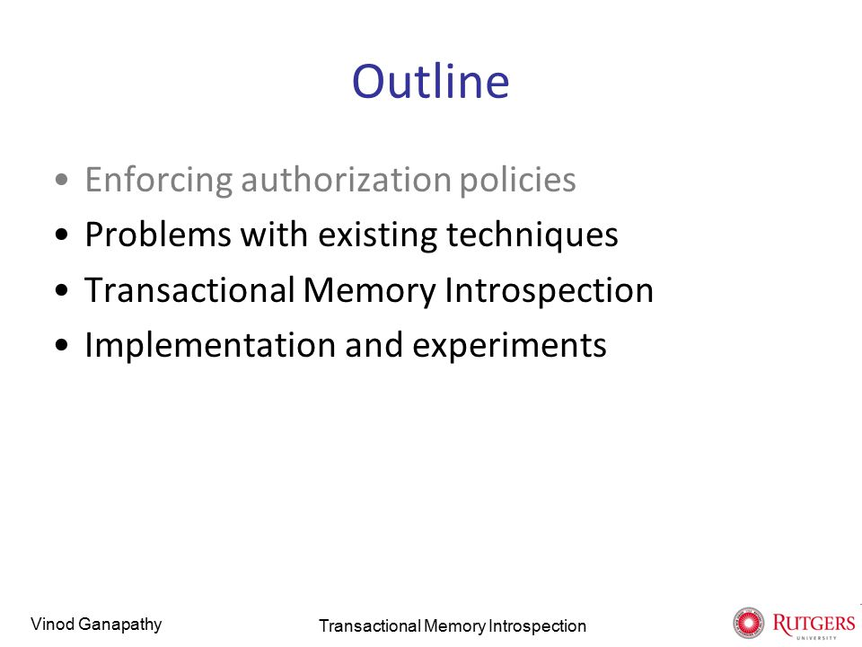 Vinod Ganapathy TM runtime system The TM runtime maintains per-transaction read/write sets and detects conflicts transaction { value = S1.pop() S2.push(value) } val1 = S1.pop() val2 = S1.pop() S2.push(val2) S2.push(val1) TransactionRead setWrite set Green S1.stkptr Red S1.stkptr, S2.stkptr Transactional Memory Introspection