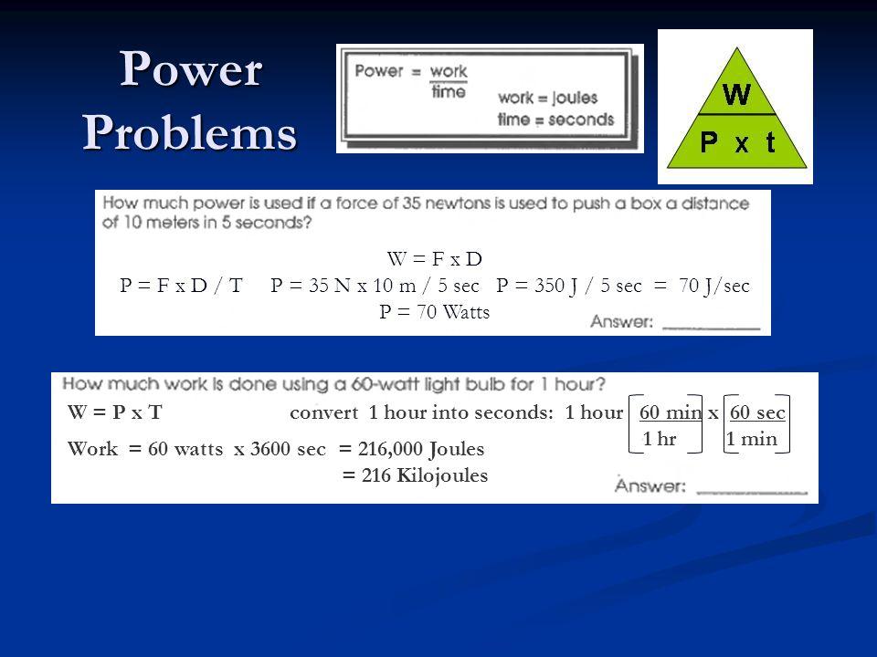 Power Problems W = F x D P = F x D / T P = 35 N x 10 m / 5 sec P = 350 J / 5 sec = 70 J/sec P = 70 Watts W = P x T convert 1 hour into seconds: 1 hour