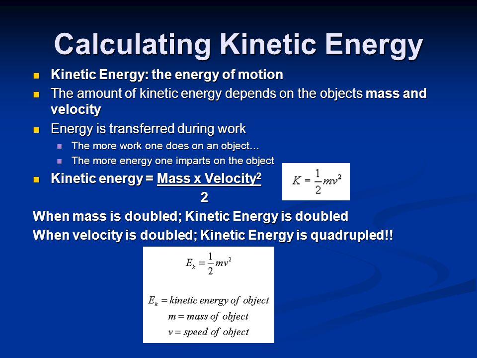 Calculating Kinetic Energy Kinetic Energy: the energy of motion Kinetic Energy: the energy of motion The amount of kinetic energy depends on the objec