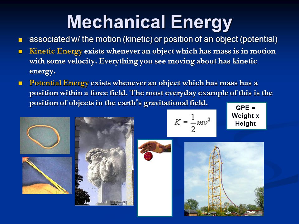 Mechanical Energy associated w/ the motion (kinetic) or position of an object (potential) associated w/ the motion (kinetic) or position of an object