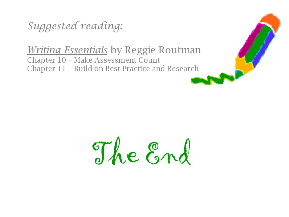 The End Suggested reading: Writing Essentials by Reggie Routman Chapter 10 – Make Assessment Count Chapter 11 – Build on Best Practice and Research