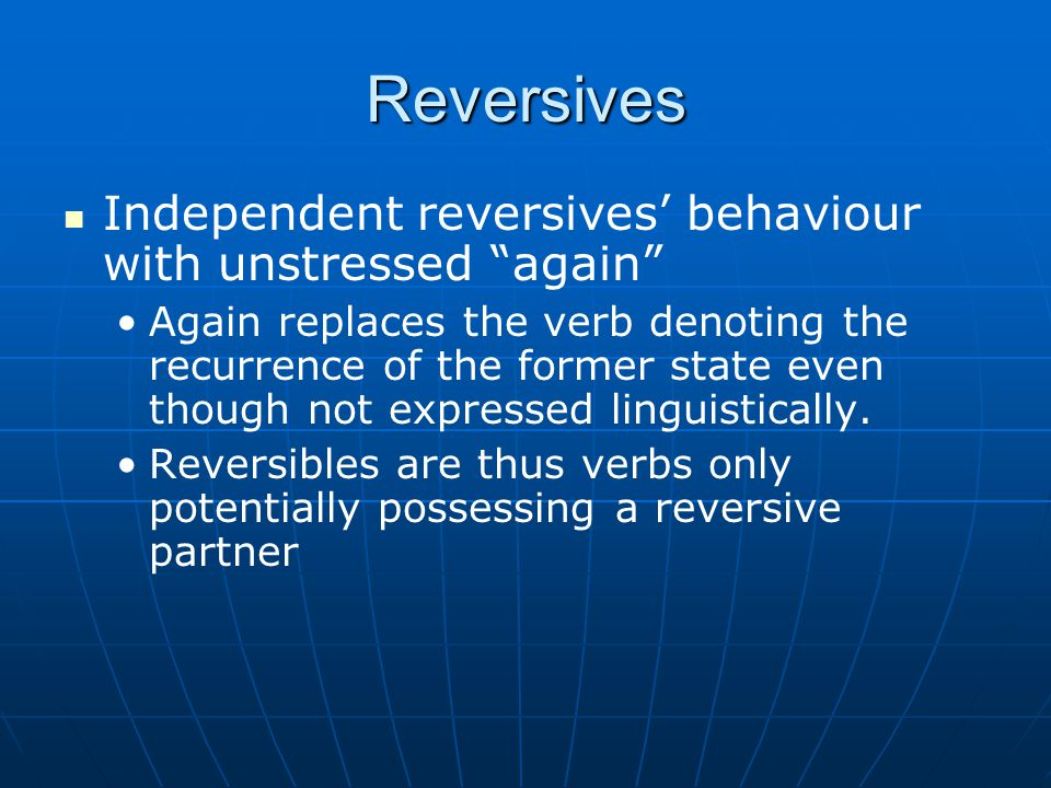 Reversives Another type of classification: Independent reversives, where there is no necessity for the final state of either verb to be a recurrence of a former state.