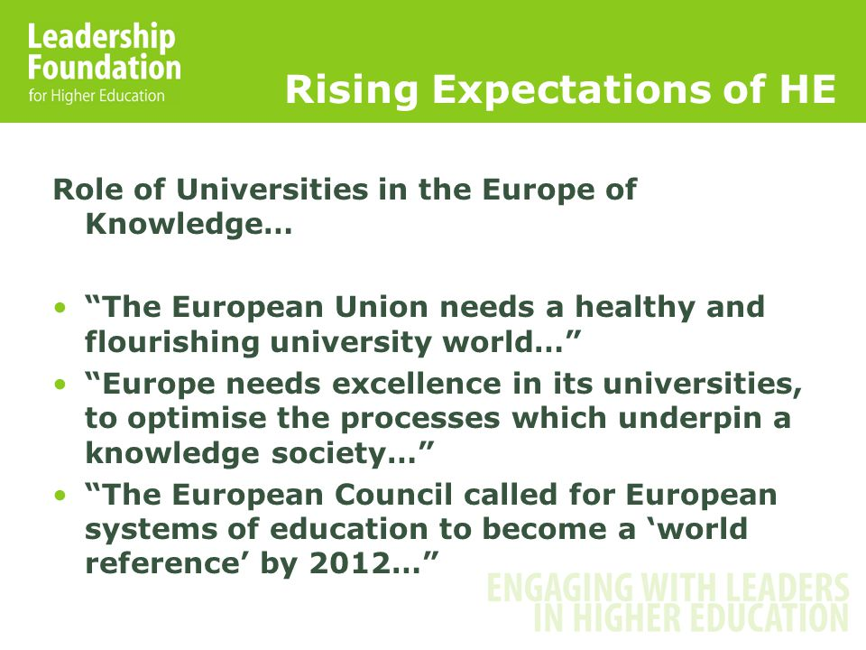Rising Expectations of HE Role of Universities in the Europe of Knowledge… The European Union needs a healthy and flourishing university world… Europe needs excellence in its universities, to optimise the processes which underpin a knowledge society… The European Council called for European systems of education to become a 'world reference' by 2012…