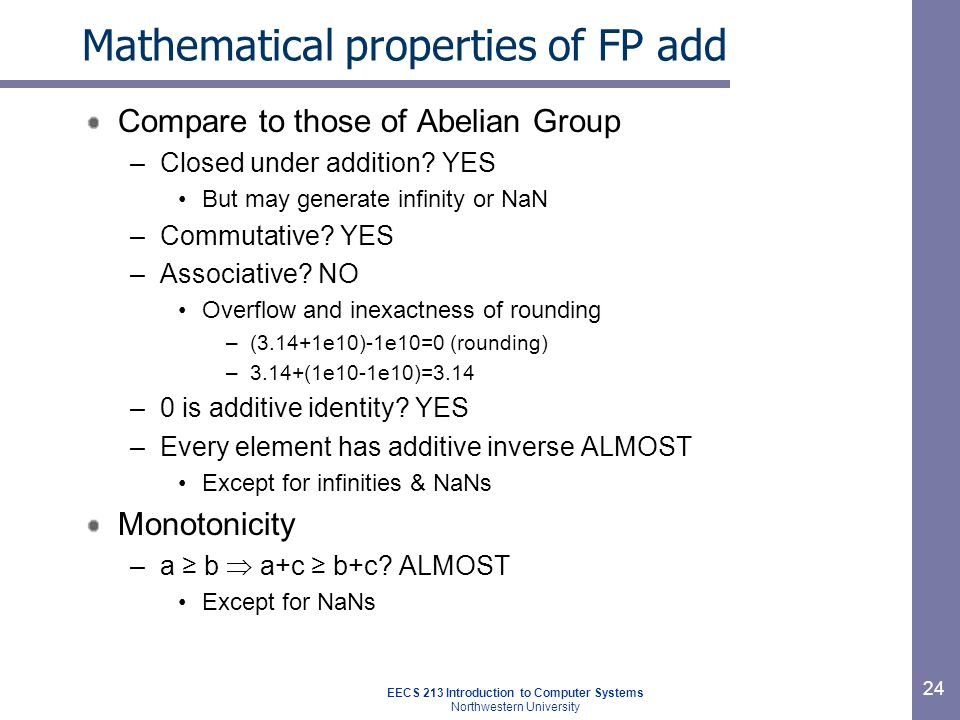 EECS 213 Introduction to Computer Systems Northwestern University 24 Mathematical properties of FP add Compare to those of Abelian Group –Closed under addition.