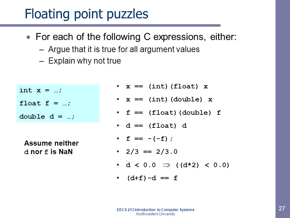 EECS 213 Introduction to Computer Systems Northwestern University 27 Floating point puzzles For each of the following C expressions, either: –Argue that it is true for all argument values –Explain why not true x == (int)(float) x x == (int)(double) x f == (float)(double) f d == (float) d f == -(-f); 2/3 == 2/3.0 d < 0.0  ((d*2) < 0.0) (d+f)-d == f int x = …; float f = …; double d = …; Assume neither d nor f is NaN