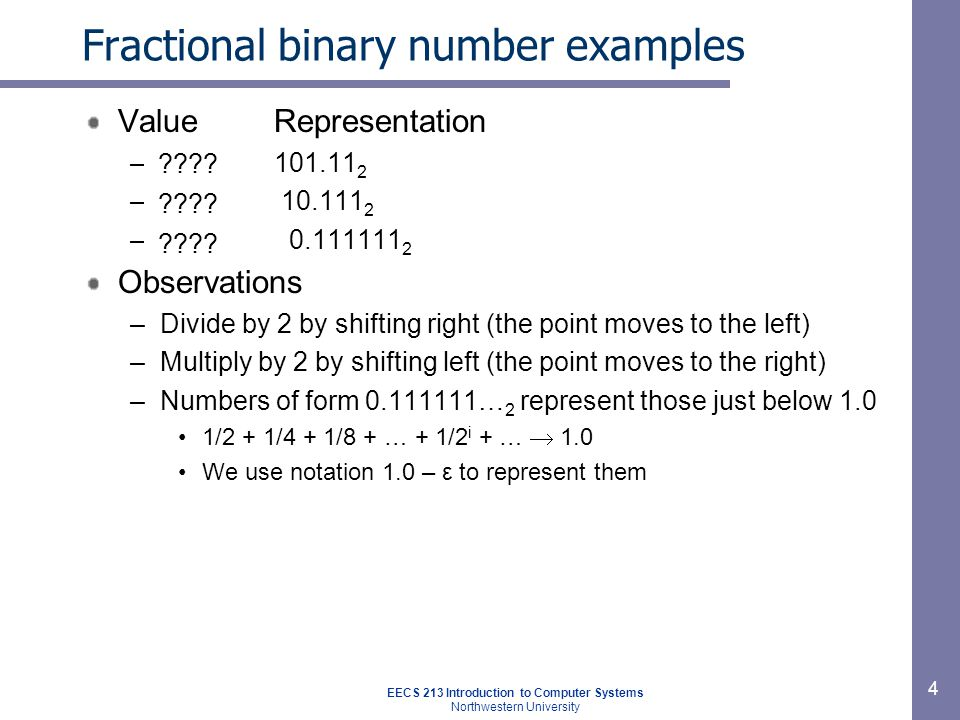 EECS 213 Introduction to Computer Systems Northwestern University 4 Fractional binary number examples ValueRepresentation –5-3/4101.11 2 –2-7/8 10.111 2 –63/64 0.111111 2 Observations –Divide by 2 by shifting right (the point moves to the left) –Multiply by 2 by shifting left (the point moves to the right) –Numbers of form 0.111111… 2 represent those just below 1.0 1/2 + 1/4 + 1/8 + … + 1/2 i + …  1.0 We use notation 1.0 – ε to represent them