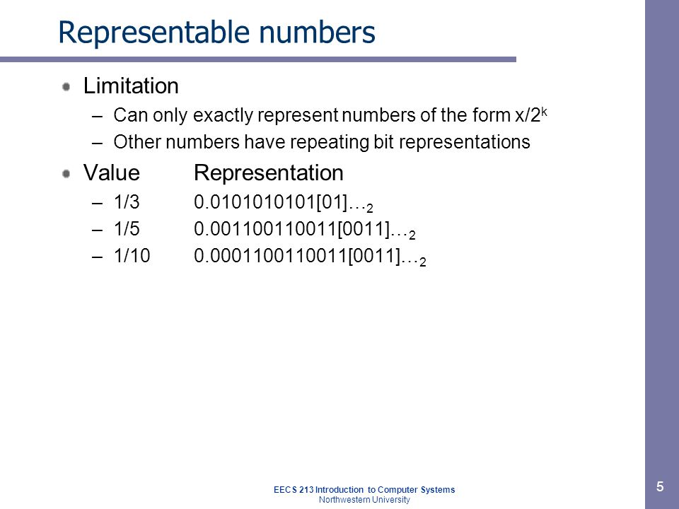 EECS 213 Introduction to Computer Systems Northwestern University 5 Representable numbers Limitation –Can only exactly represent numbers of the form x/2 k –Other numbers have repeating bit representations ValueRepresentation –1/30.0101010101[01]… 2 –1/50.001100110011[0011]… 2 –1/100.0001100110011[0011]… 2