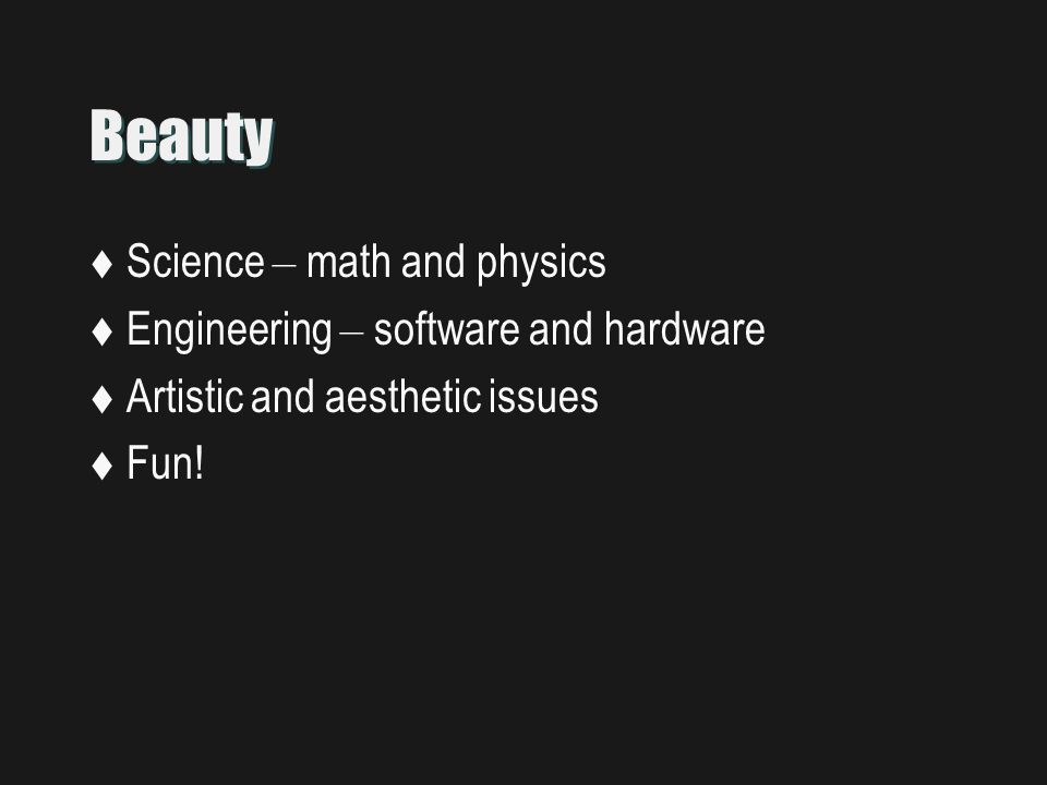 Beauty  Science – math and physics  Engineering – software and hardware  Artistic and aesthetic issues  Fun!