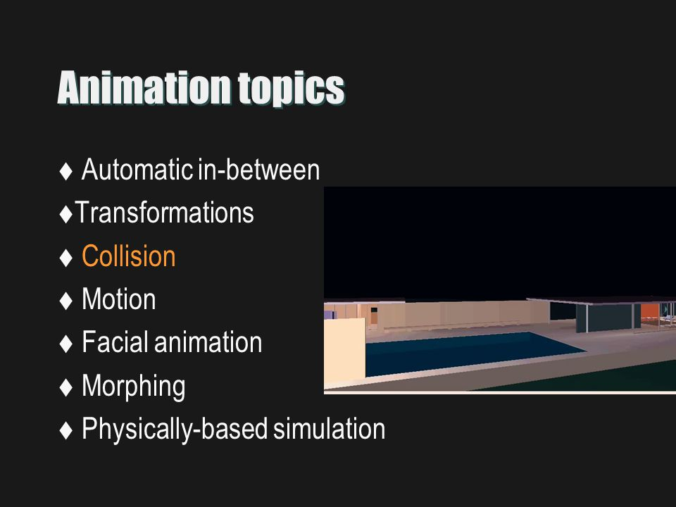 Animation topics  Automatic in-between  Transformations  Collision  Motion  Facial animation  Morphing  Physically-based simulation