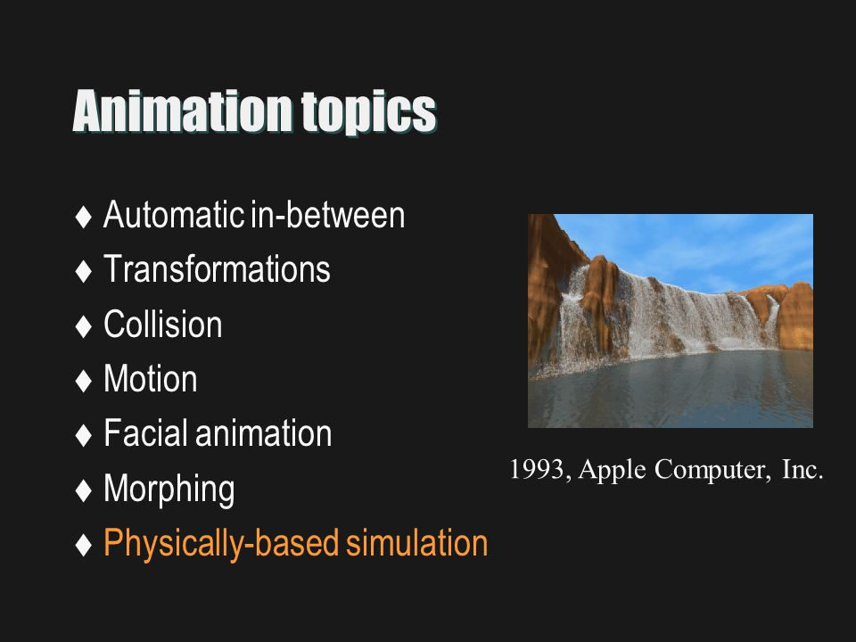Animation topics  Automatic in-between  Transformations  Collision  Motion  Facial animation  Morphing  Physically-based simulation 1993, Apple Computer, Inc.