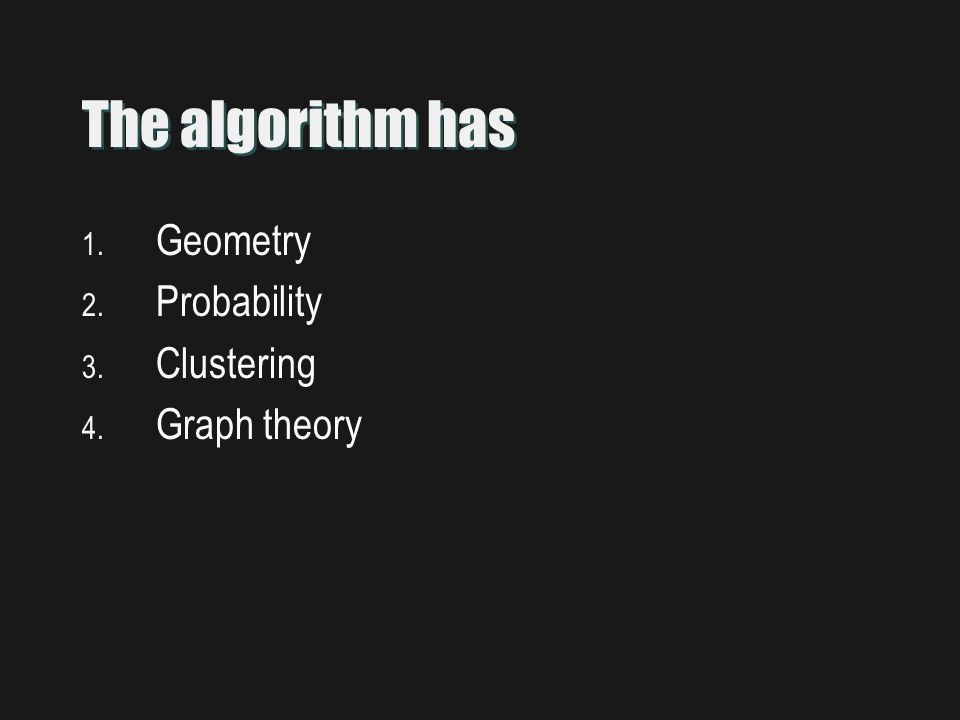The algorithm has 1. Geometry 2. Probability 3. Clustering 4. Graph theory