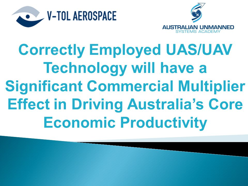 Correctly Employed UAS/UAV Technology will have a Significant Commercial Multiplier Effect in Driving Australia's Core Economic Productivity