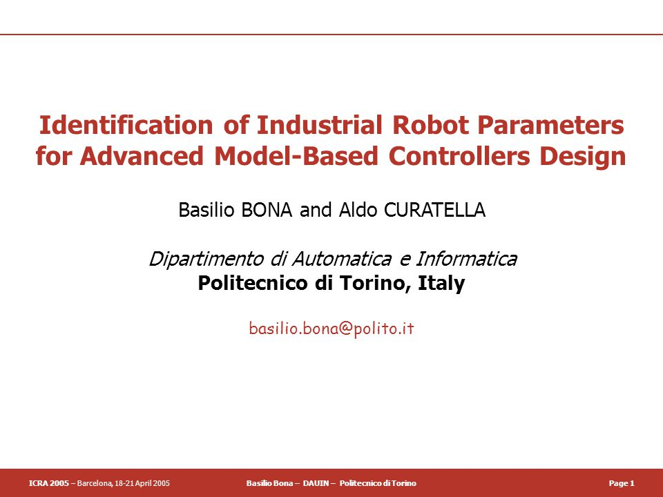 ICRA 2005 – Barcelona, 18-21 April 2005Basilio Bona – DAUIN – Politecnico di TorinoPage 1 Identification of Industrial Robot Parameters for Advanced Model-Based Controllers Design Basilio BONA and Aldo CURATELLA Dipartimento di Automatica e Informatica Politecnico di Torino, Italy basilio.bona@polito.it