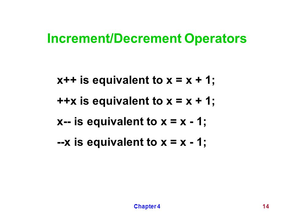 Chapter 414 Increment/Decrement Operators x++ is equivalent to x = x + 1; ++x is equivalent to x = x + 1; x-- is equivalent to x = x - 1; --x is equivalent to x = x - 1;
