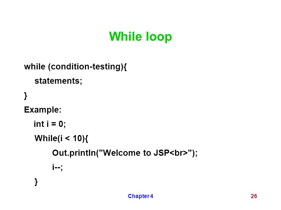 Chapter 426 While loop while (condition-testing){ statements; } Example: int i = 0; While(i < 10){ Out.println( Welcome to JSP ); i--; }