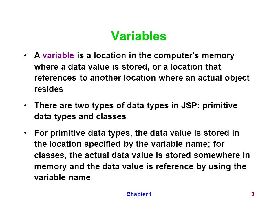 Chapter 43 Variables A variable is a location in the computer s memory where a data value is stored, or a location that references to another location where an actual object resides There are two types of data types in JSP: primitive data types and classes For primitive data types, the data value is stored in the location specified by the variable name; for classes, the actual data value is stored somewhere in memory and the data value is reference by using the variable name