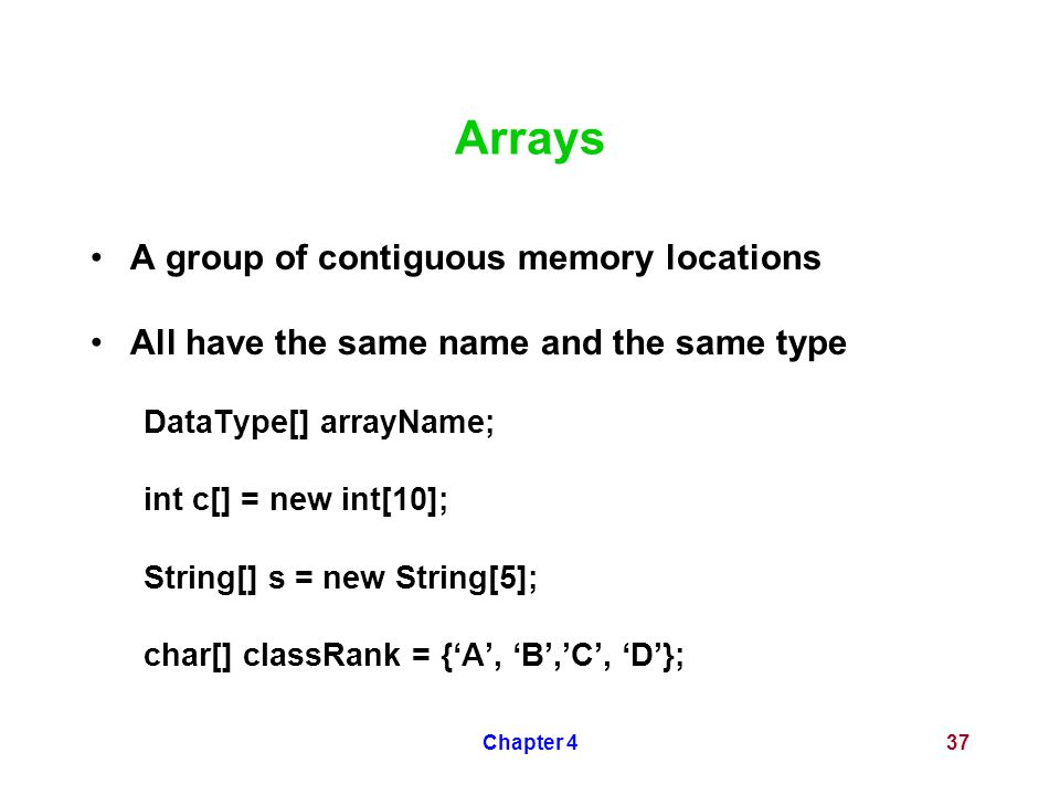 Chapter 437 Arrays A group of contiguous memory locations All have the same name and the same type DataType[] arrayName; int c[] = new int[10]; String[] s = new String[5]; char[] classRank = {'A', 'B','C', 'D'};